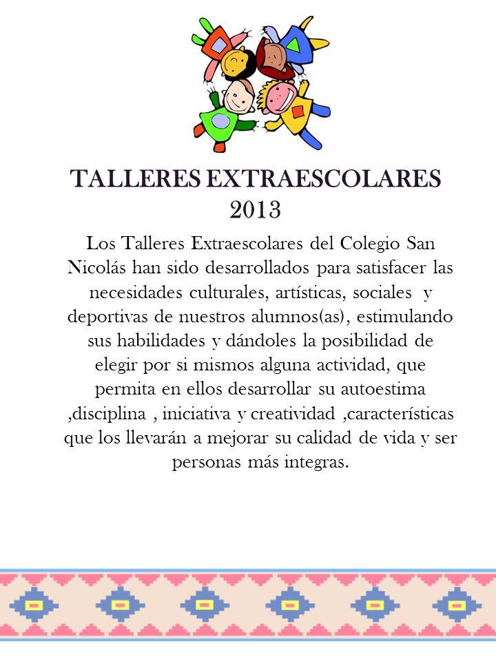 TALLERES EXTRAESCOLARES 2013 Los Talleres Extraescolares del Colegio San Nicolás han sido desarrollados para satisfacer las necesidades culturales, ar
