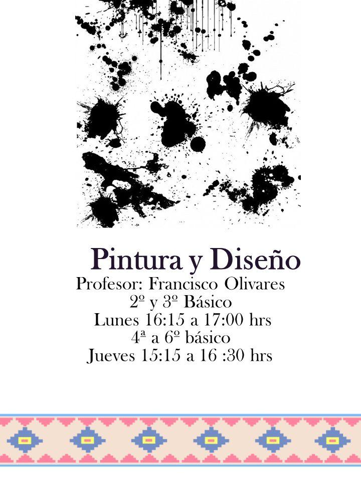 Pintura y Diseño Profesor: Francisco Olivares 2º y 3º Básico Lunes 16:15 a 17:00 hrs 4ª a 6º básico Jueves 15:15 a 16 :30 hrs