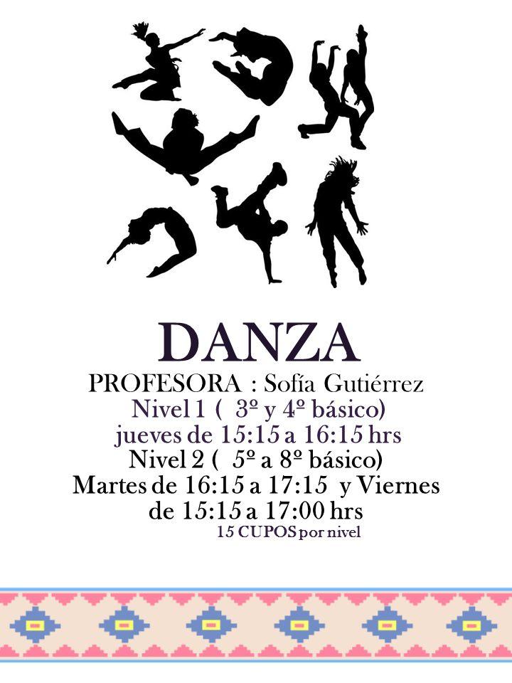 DANZA PROFESORA : Sofía Gutiérrez Nivel 1 ( 3º y 4º básico) jueves de 15:15 a 16:15 hrs Nivel 2 ( 5º a 8º básico) Martes de 16:15 a 17:15 y Viernes de