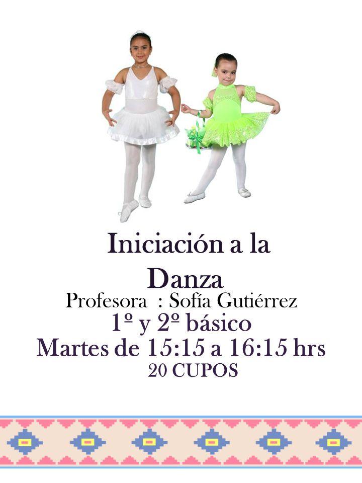 Iniciación a la Danza Profesora : Sofía Gutiérrez 1º y 2º básico Martes de 15:15 a 16:15 hrs 20 CUPOS