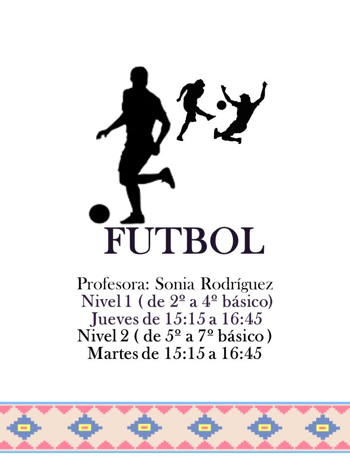 FUTBOL Profesora: Sonia Rodríguez Nivel 1 ( de 2º a 4º básico) Jueves de 15:15 a 16:45 Nivel 2 ( de 5º a 7º básico ) Martes de 15:15 a 16:45
