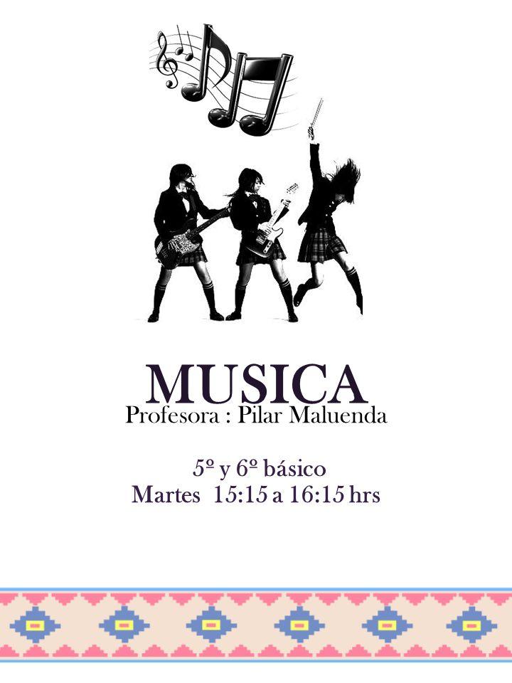 MUSICA Profesora : Pilar Maluenda 5º y 6º básico Martes 15:15 a 16:15 hrs
