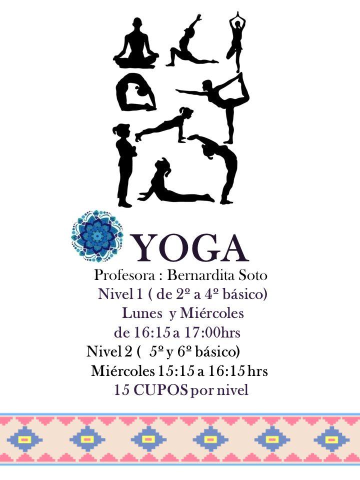YOGA Profesora : Bernardita Soto Nivel 1 ( de 2º a 4º básico) Lunes y Miércoles de 16:15 a 17:00hrs Nivel 2 ( 5º y 6º básico) Miércoles 15:15 a 16:15 hrs 15 CUPOS por nivel