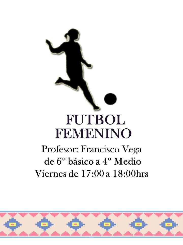 FUTBOL FEMENINO Profesor: Francisco Vega de 6º básico a 4º Medio Viernes de 17:00 a 18:00hrs