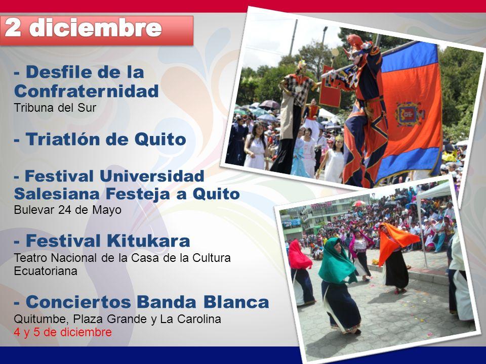 - Desfile de la Confraternidad Tribuna del Sur - Triatlón de Quito - Festival Universidad Salesiana Festeja a Quito Bulevar 24 de Mayo - Festival Kitukara Teatro Nacional de la Casa de la Cultura Ecuatoriana - Conciertos Banda Blanca Quitumbe, Plaza Grande y La Carolina 4 y 5 de diciembre