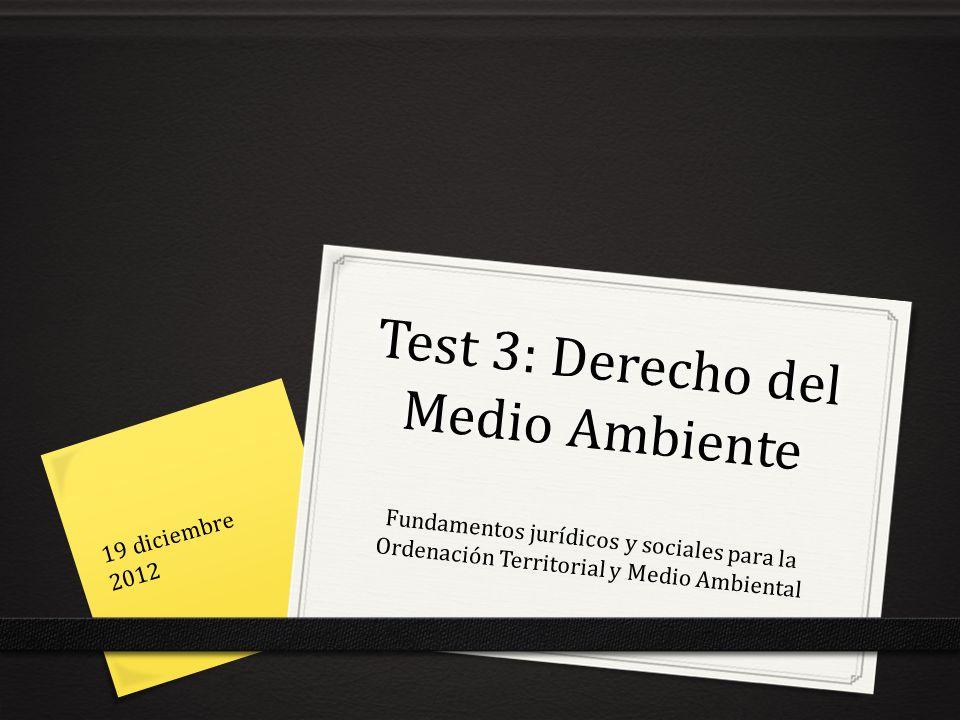 Test 3: Derecho del Medio Ambiente Fundamentos jurídicos y sociales para la Ordenación Territorial y Medio Ambiental 19 diciembre 2012
