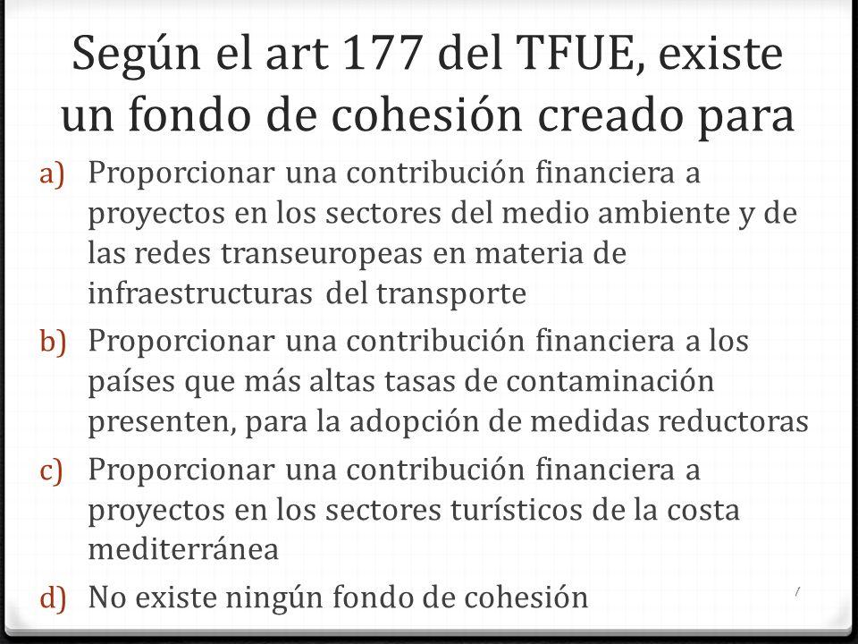 Según el art 177 del TFUE, existe un fondo de cohesión creado para a) Proporcionar una contribución financiera a proyectos en los sectores del medio a