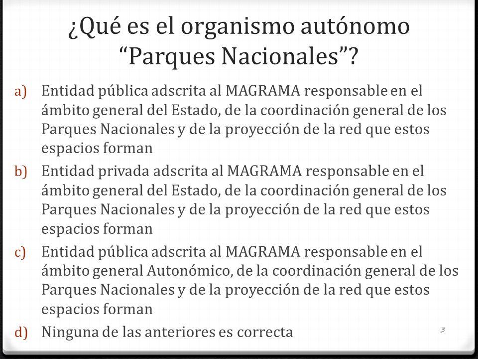 ¿Qué es el organismo autónomo Parques Nacionales? a) Entidad pública adscrita al MAGRAMA responsable en el ámbito general del Estado, de la coordinaci