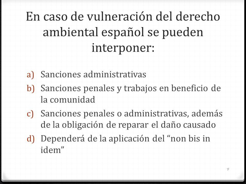En caso de vulneración del derecho ambiental español se pueden interponer: a) Sanciones administrativas b) Sanciones penales y trabajos en beneficio d