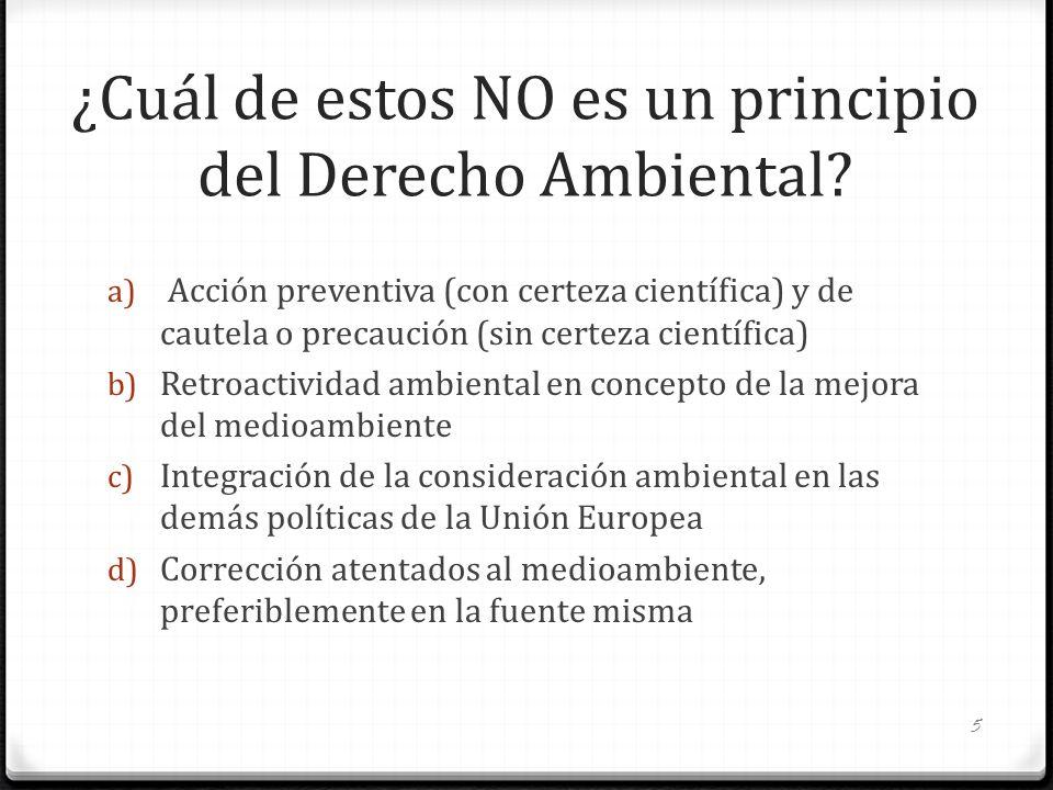 ¿Cuál de estos NO es un principio del Derecho Ambiental? a) Acción preventiva (con certeza científica) y de cautela o precaución (sin certeza científi