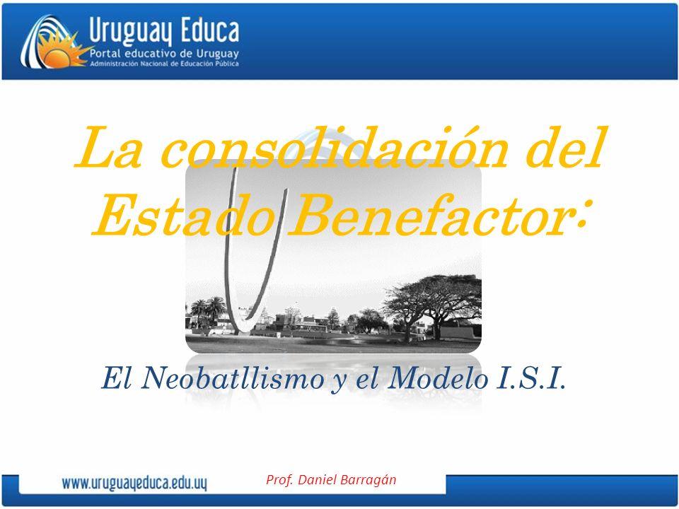 Prof. Daniel Barragán La consolidación del Estado Benefactor: El Neobatllismo y el Modelo I.S.I.