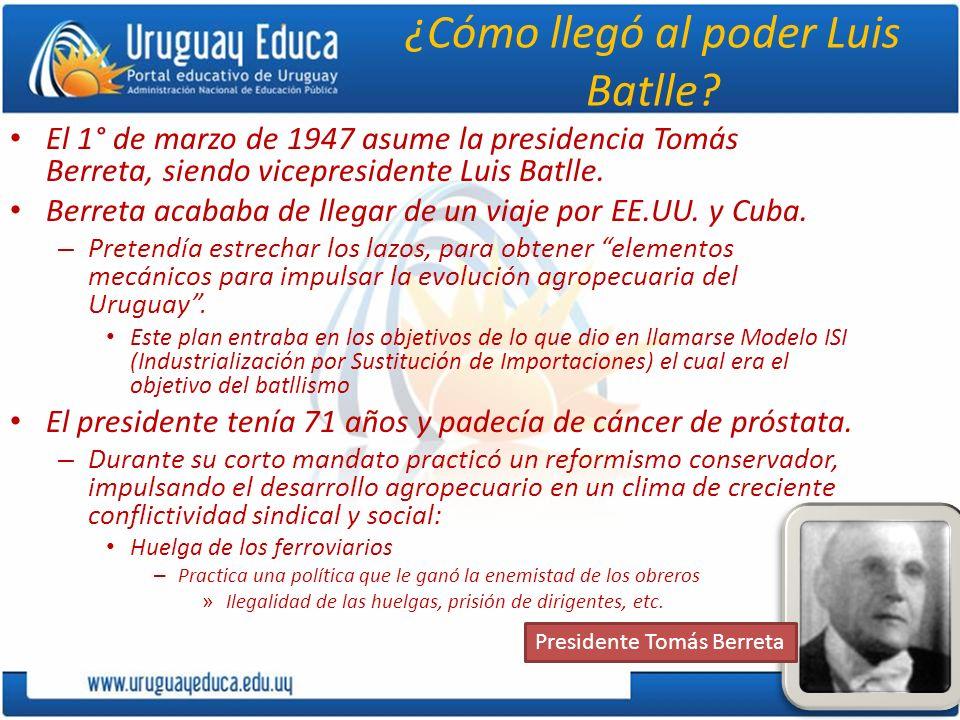 ¿Cómo llegó al poder Luis Batlle? El 1° de marzo de 1947 asume la presidencia Tomás Berreta, siendo vicepresidente Luis Batlle. Berreta acababa de lle