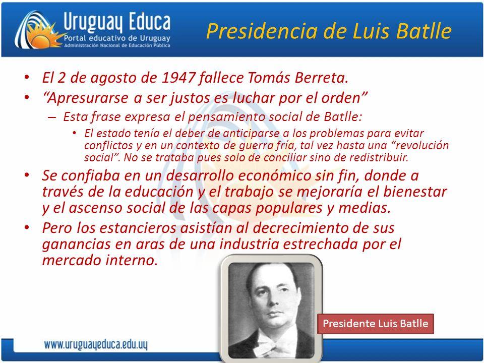 Presidencia de Luis Batlle El 2 de agosto de 1947 fallece Tomás Berreta. Apresurarse a ser justos es luchar por el orden – Esta frase expresa el pensa