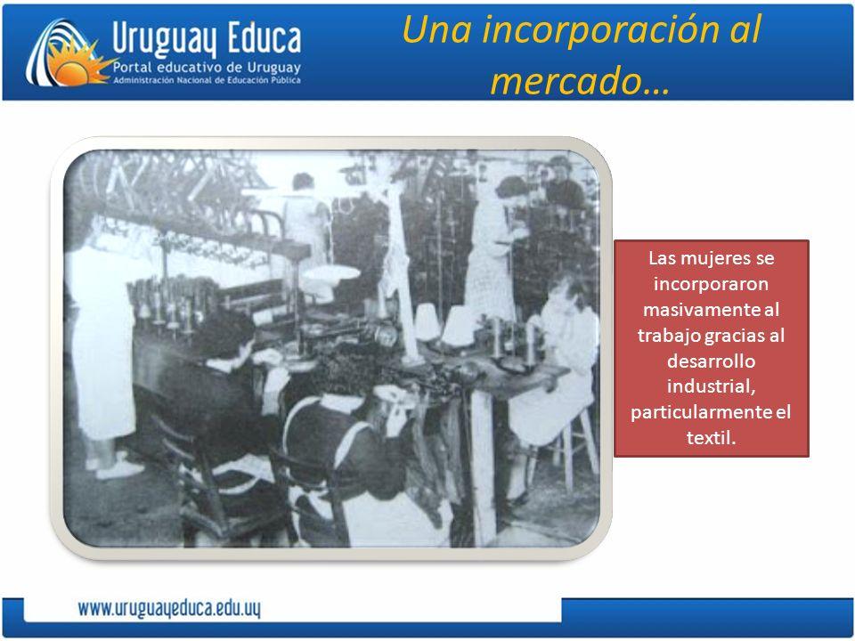 Una incorporación al mercado… Las mujeres se incorporaron masivamente al trabajo gracias al desarrollo industrial, particularmente el textil.