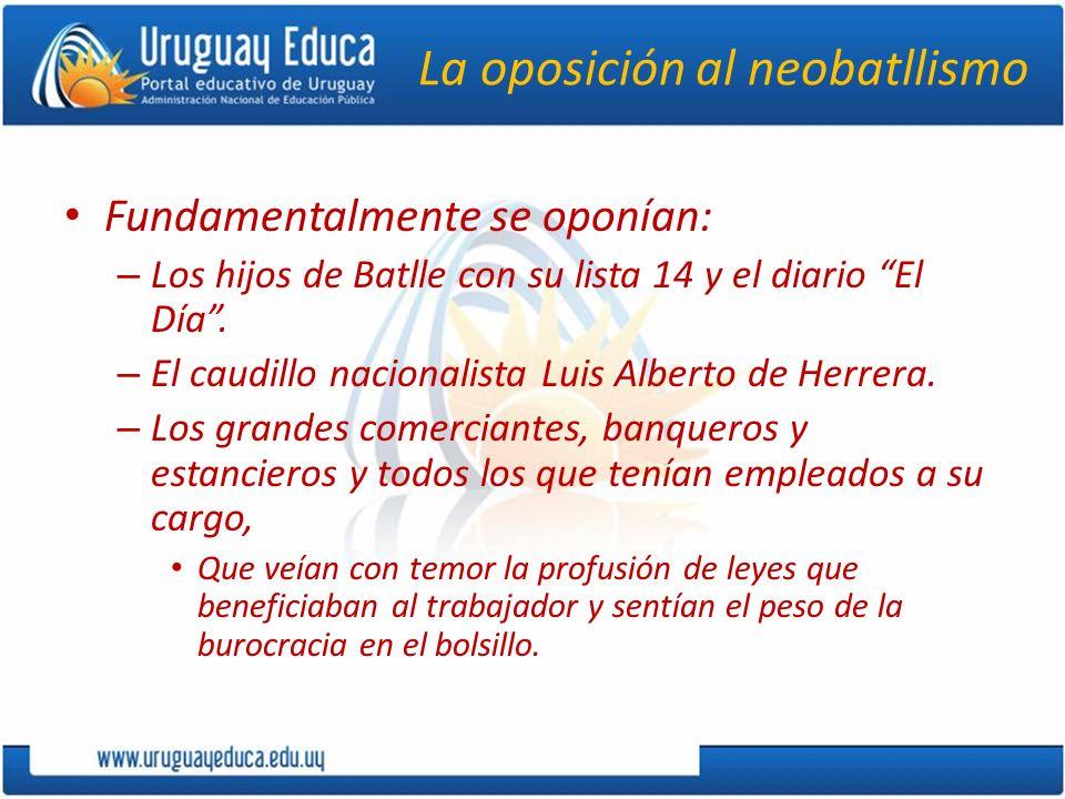 La oposición al neobatllismo Fundamentalmente se oponían: – Los hijos de Batlle con su lista 14 y el diario El Día. – El caudillo nacionalista Luis Al