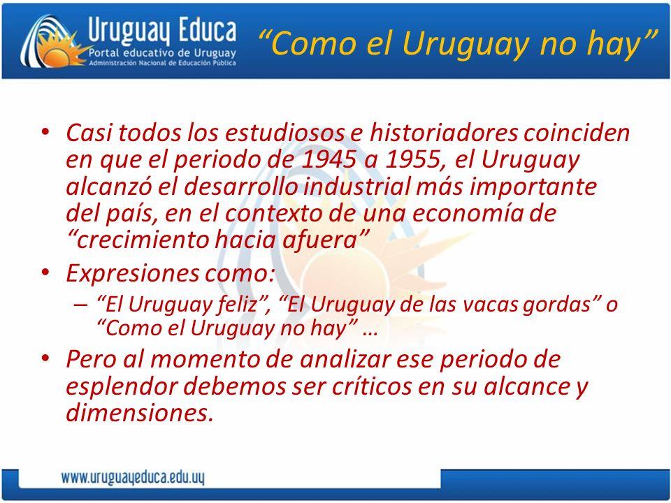 Como el Uruguay no hay Casi todos los estudiosos e historiadores coinciden en que el periodo de 1945 a 1955, el Uruguay alcanzó el desarrollo industri