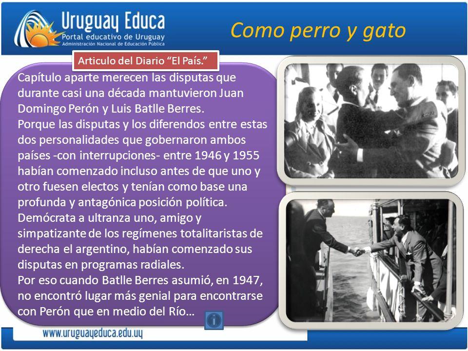 Como perro y gato Capítulo aparte merecen las disputas que durante casi una década mantuvieron Juan Domingo Perón y Luis Batlle Berres. Porque las dis