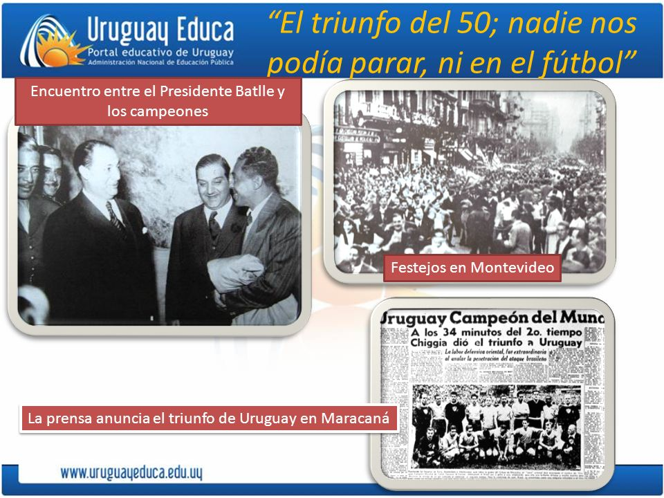El triunfo del 50; nadie nos podía parar, ni en el fútbol La prensa anuncia el triunfo de Uruguay en Maracaná Encuentro entre el Presidente Batlle y l