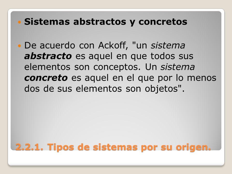 2.2.1. Tipos de sistemas por su origen. Sistemas abstractos y concretos De acuerdo con Ackoff,