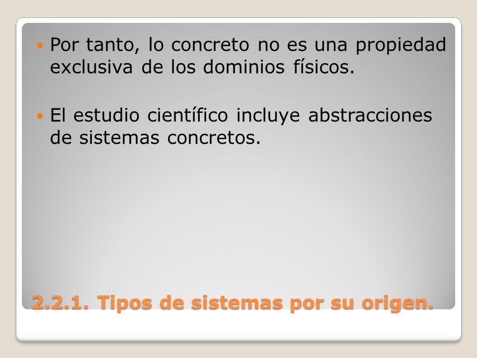 2.2.1. Tipos de sistemas por su origen. Por tanto, lo concreto no es una propiedad exclusiva de los dominios físicos. El estudio científico incluye ab