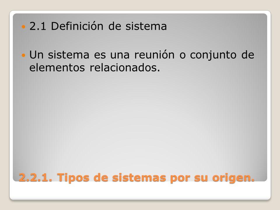 2.2.1. Tipos de sistemas por su origen. 2.1 Definición de sistema Un sistema es una reunión o conjunto de elementos relacionados.