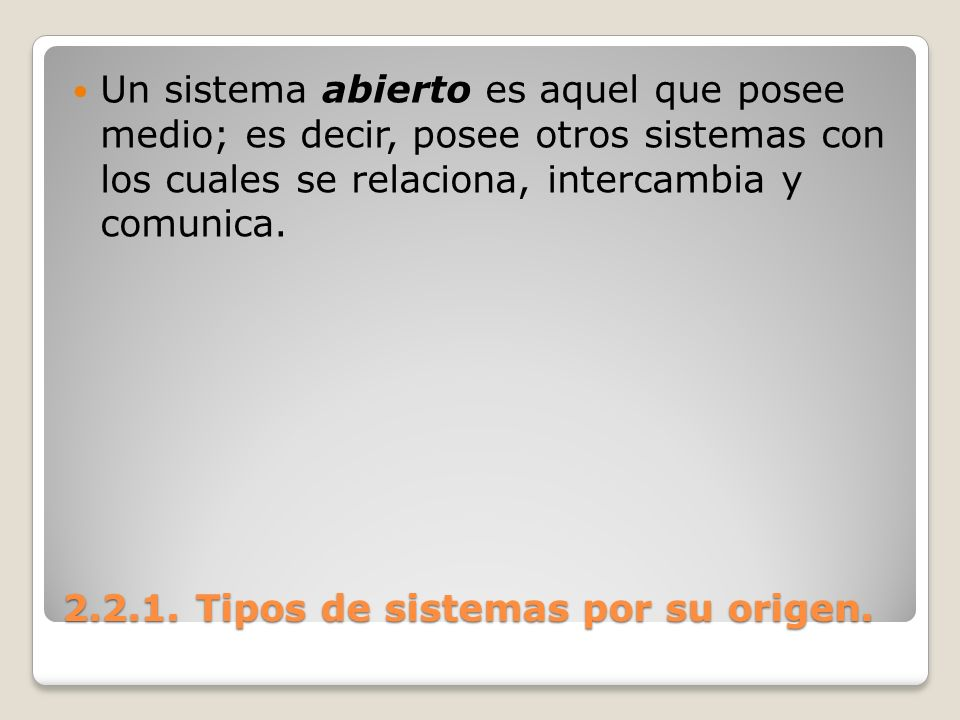 2.2.1. Tipos de sistemas por su origen. Un sistema abierto es aquel que posee medio; es decir, posee otros sistemas con los cuales se relaciona, inter