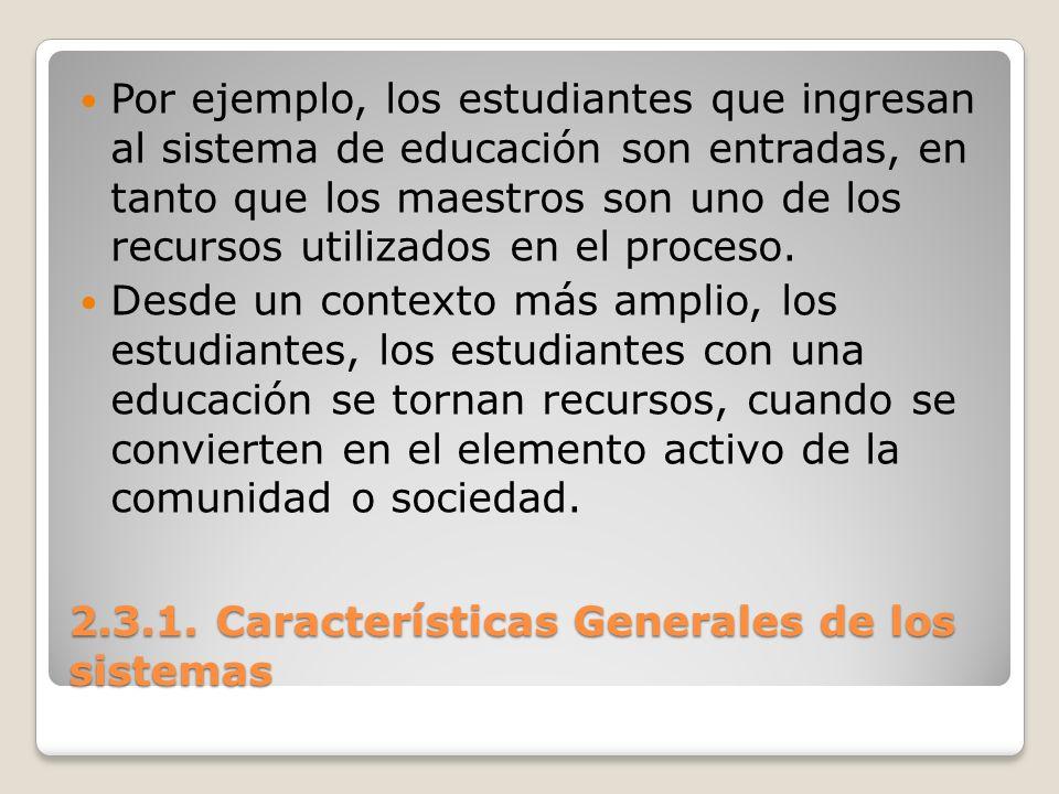 2.3.1. Características Generales de los sistemas Por ejemplo, los estudiantes que ingresan al sistema de educación son entradas, en tanto que los maes