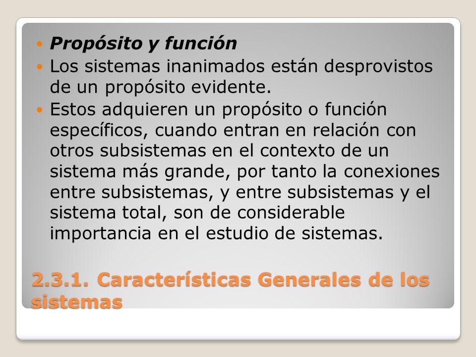 2.3.1. Características Generales de los sistemas Propósito y función Los sistemas inanimados están desprovistos de un propósito evidente. Estos adquie