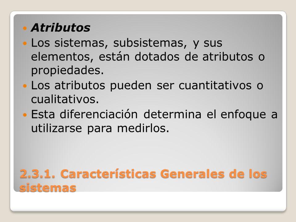 2.3.1. Características Generales de los sistemas Atributos Los sistemas, subsistemas, y sus elementos, están dotados de atributos o propiedades. Los a