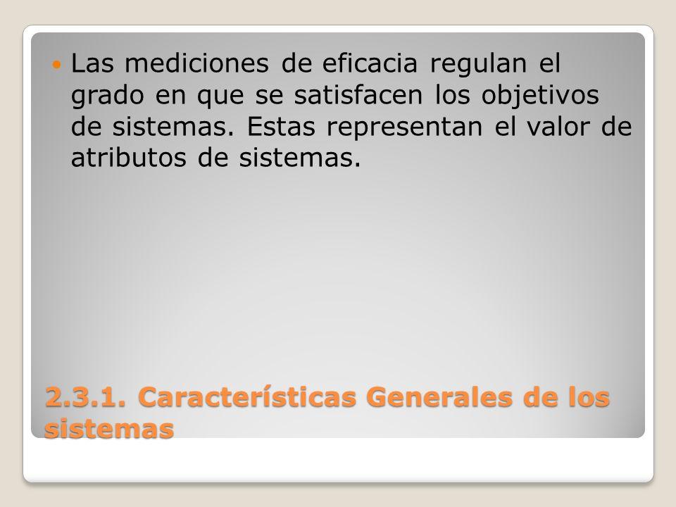 2.3.1. Características Generales de los sistemas Las mediciones de eficacia regulan el grado en que se satisfacen los objetivos de sistemas. Estas rep