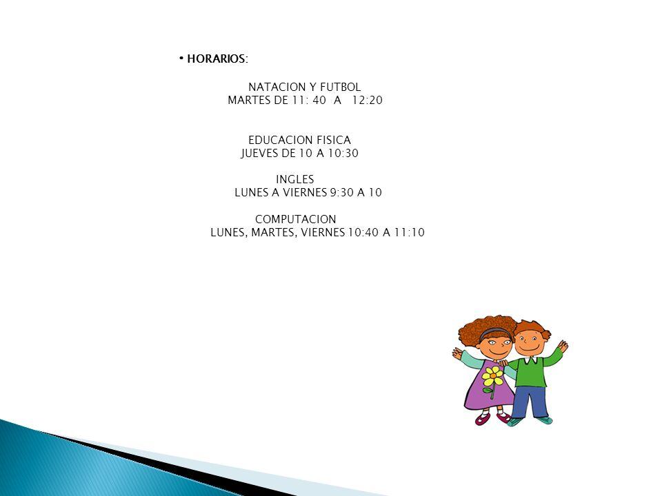 HORARIOS: NATACION Y FUTBOL MARTES DE 11: 40 A 12:20 EDUCACION FISICA JUEVES DE 10 A 10:30 INGLES LUNES A VIERNES 9:30 A 10 COMPUTACION LUNES, MARTES,