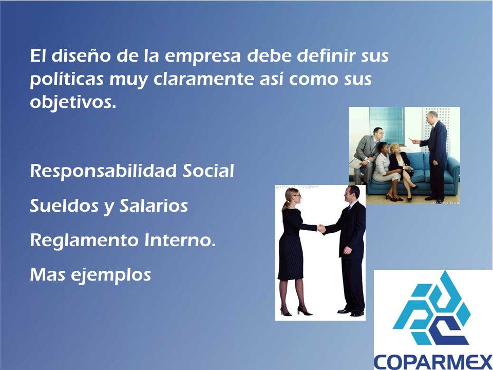 El diseño de la empresa debe definir sus políticas muy claramente así como sus objetivos. Responsabilidad Social Sueldos y Salarios Reglamento Interno