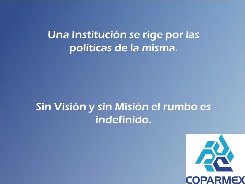 Una Institución se rige por las políticas de la misma. Sin Visión y sin Misión el rumbo es indefinido.