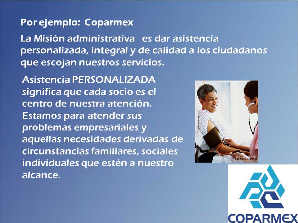 Por ejemplo: Coparmex La Misión administrativa es dar asistencia personalizada, integral y de calidad a los ciudadanos que escojan nuestros servicios.