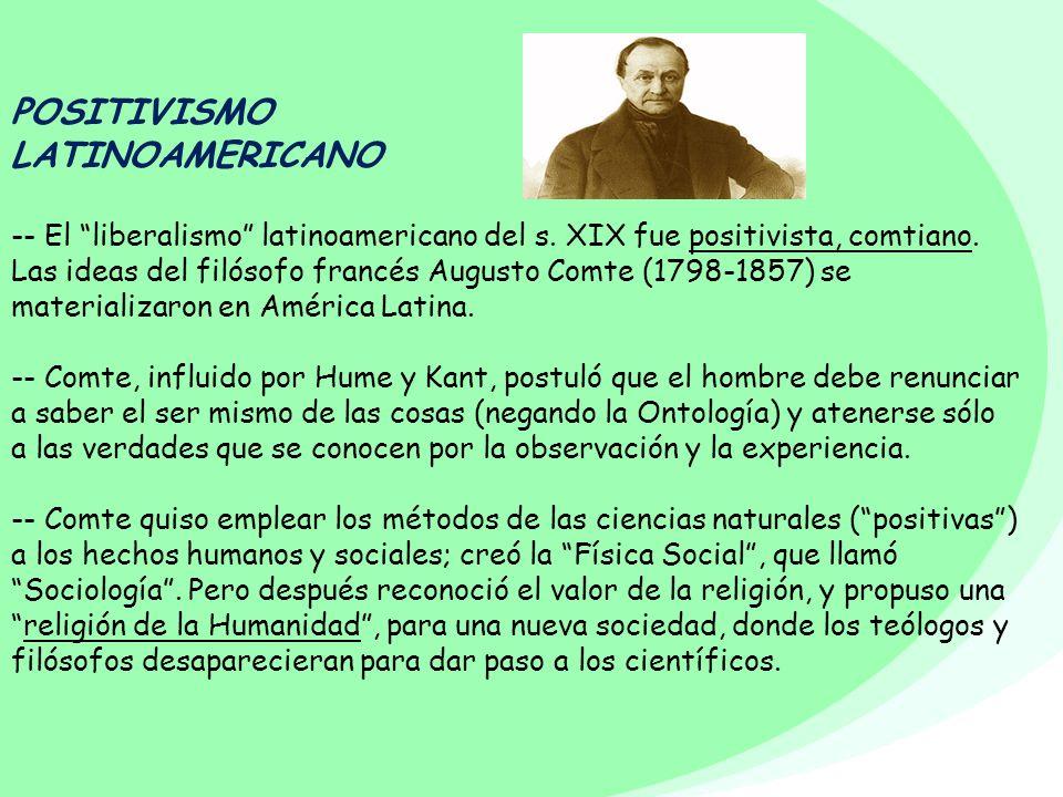 POSITIVISMO LATINOAMERICANO -- El liberalismo latinoamericano del s. XIX fue positivista, comtiano. Las ideas del filósofo francés Augusto Comte (1798