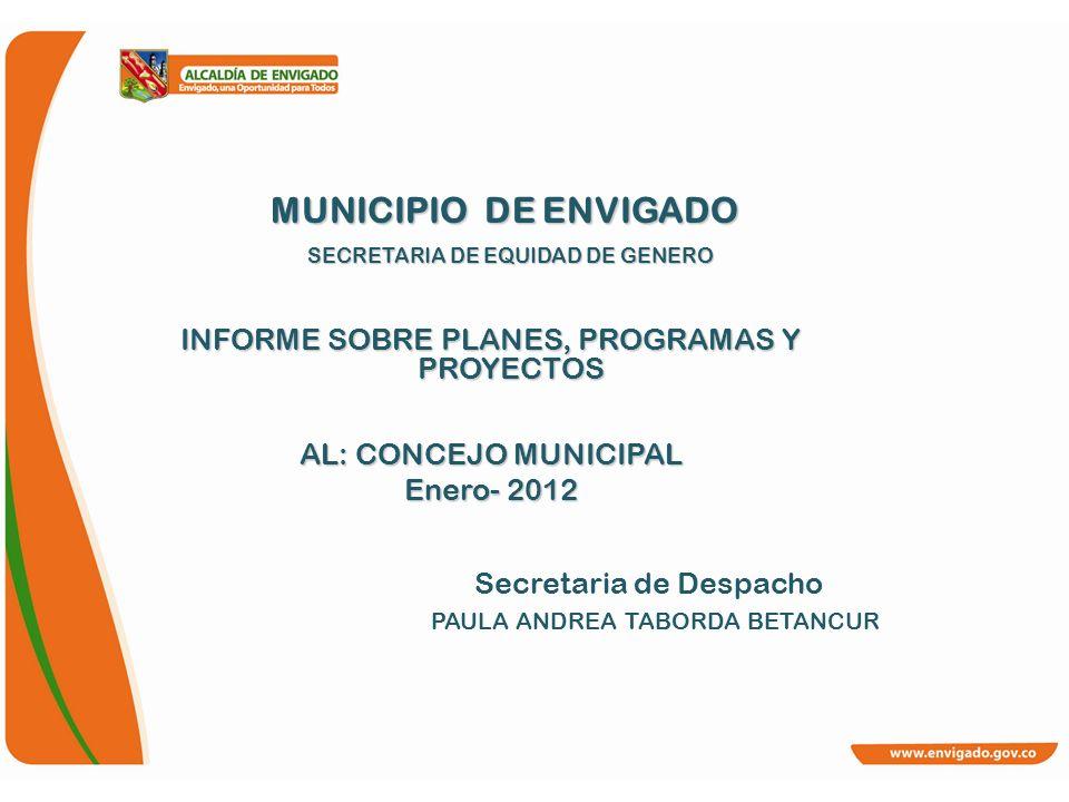 MUNICIPIO DE ENVIGADO SECRETARIA DE EQUIDAD DE GENERO MUNICIPIO DE ENVIGADO SECRETARIA DE EQUIDAD DE GENERO INFORME SOBRE PLANES, PROGRAMAS Y PROYECTO