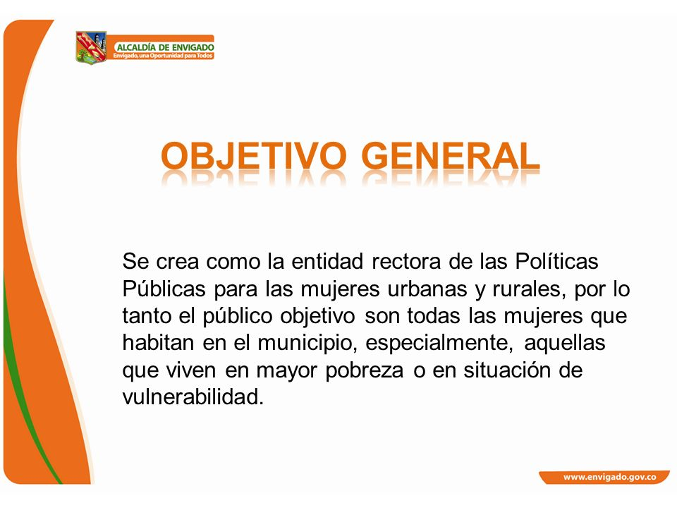 Se crea como la entidad rectora de las Políticas Públicas para las mujeres urbanas y rurales, por lo tanto el público objetivo son todas las mujeres q
