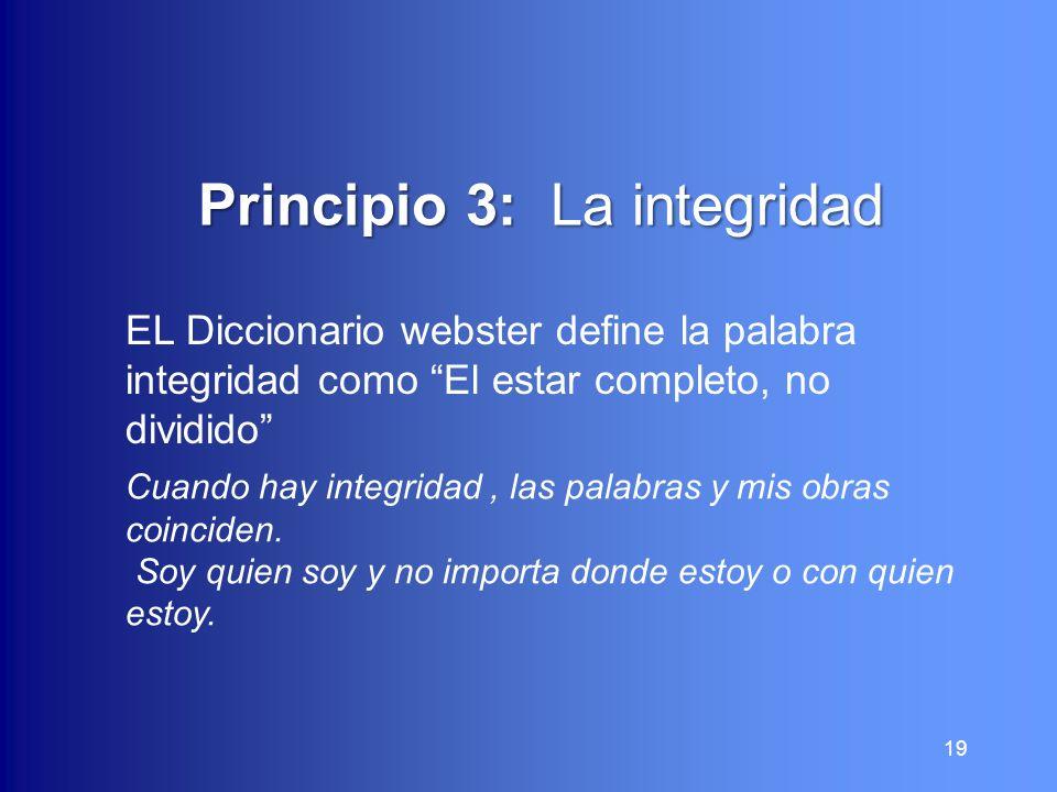 19 Principio 3: La integridad Principio 3: La integridad EL Diccionario webster define la palabra integridad como El estar completo, no dividido Cuand