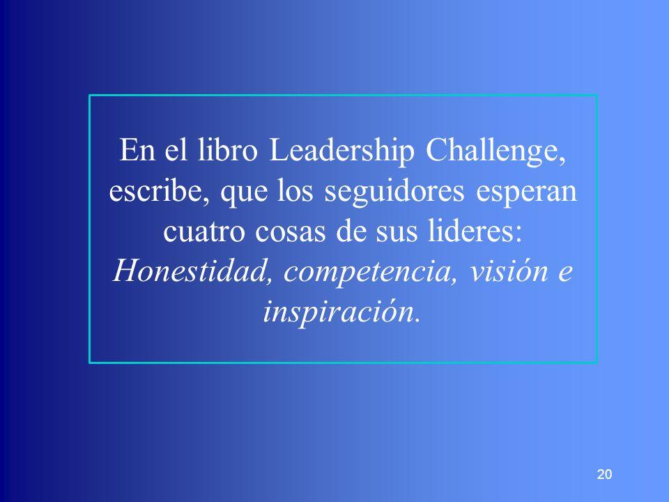 20 En el libro Leadership Challenge, escribe, que los seguidores esperan cuatro cosas de sus lideres: Honestidad, competencia, visión e inspiración.
