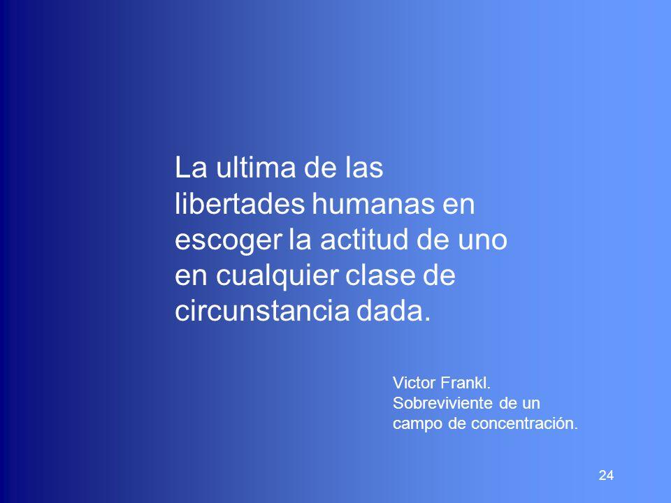 24 La ultima de las libertades humanas en escoger la actitud de uno en cualquier clase de circunstancia dada. Victor Frankl. Sobreviviente de un campo