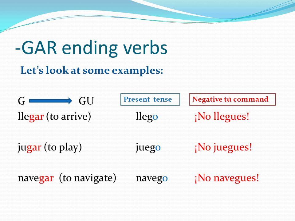 -GAR ending verbs Lets look at some examples: G GU llegar (to arrive) llego ¡No llegues! jugar (to play)juego¡No juegues! navegar (to navigate)navego¡