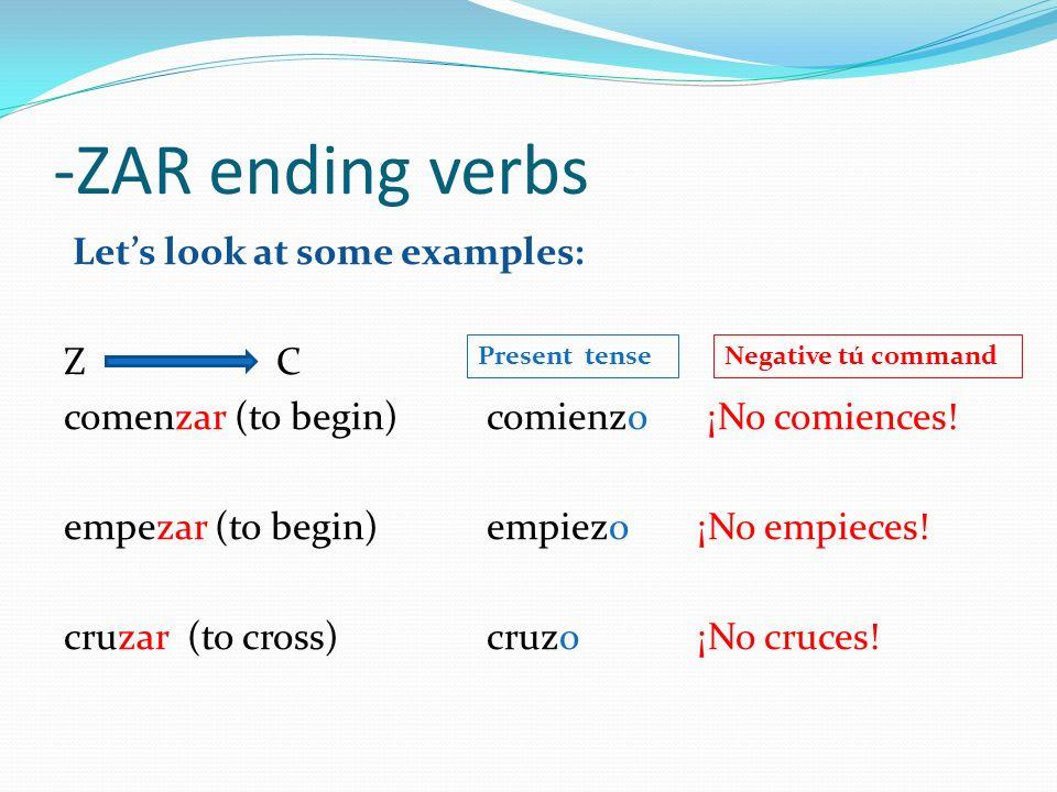 -ZAR ending verbs Lets look at some examples: Z C comenzar (to begin) comienzo ¡No comiences! empezar (to begin)empiezo¡No empieces! cruzar (to cross)