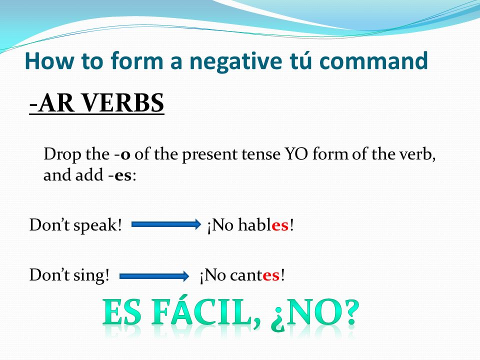 How to form a negative tú command -AR VERBS Drop the -o of the present tense YO form of the verb, and add -es: Dont speak! ¡No hables! Dont sing! ¡No
