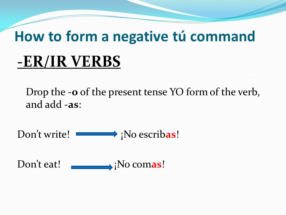 How to form a negative tú command -ER/IR VERBS Drop the -o of the present tense YO form of the verb, and add -as: Dont write! ¡No escribas! Dont eat!
