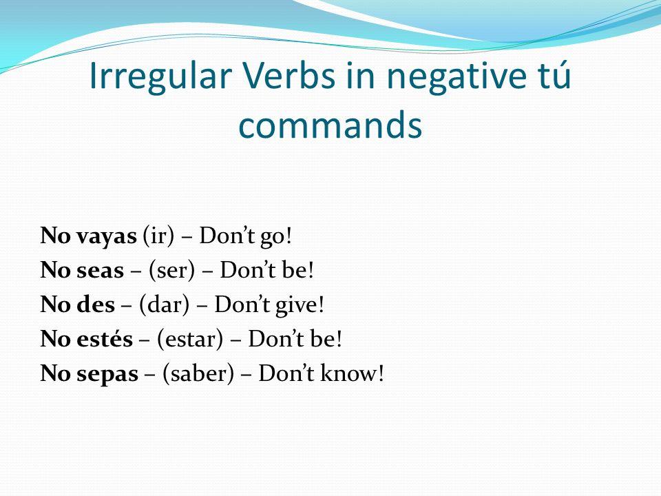 Irregular Verbs in negative tú commands No vayas (ir) – Dont go! No seas – (ser) – Dont be! No des – (dar) – Dont give! No estés – (estar) – Dont be!