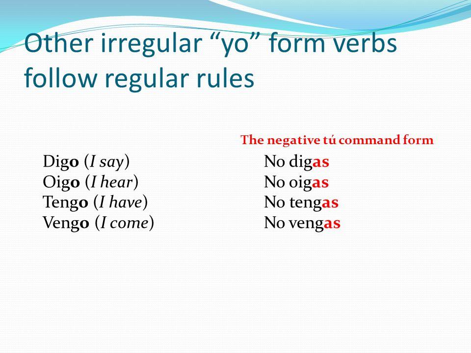 Other irregular yo form verbs follow regular rules Digo (I say)No digas Oigo (I hear)No oigas Tengo (I have)No tengas Vengo (I come)No vengas The nega