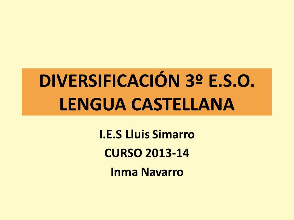 DIVERSIFICACIÓN 3º E.S.O. LENGUA CASTELLANA I.E.S Lluis Simarro CURSO 2013-14 Inma Navarro