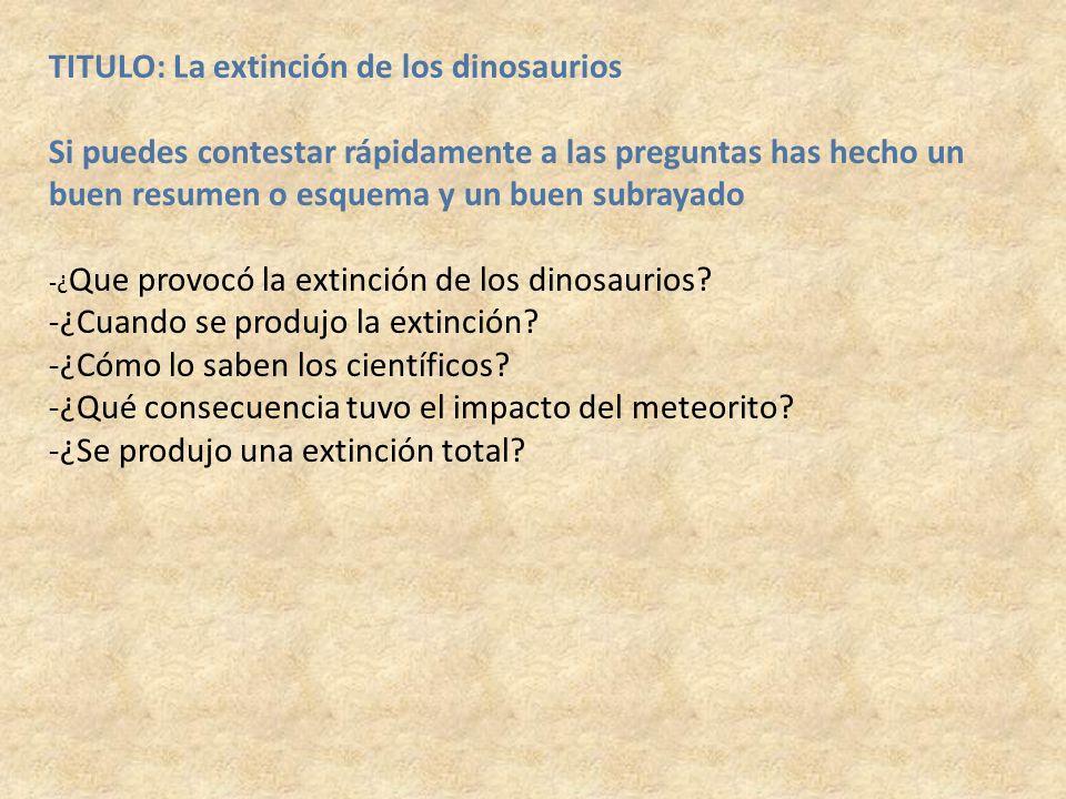 TITULO: La extinción de los dinosaurios Si puedes contestar rápidamente a las preguntas has hecho un buen resumen o esquema y un buen subrayado -¿ Que