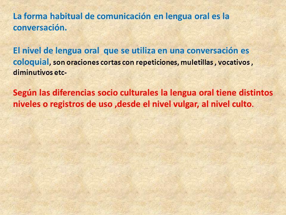 La forma habitual de comunicación en lengua oral es la conversación. El nivel de lengua oral que se utiliza en una conversación es coloquial, son orac