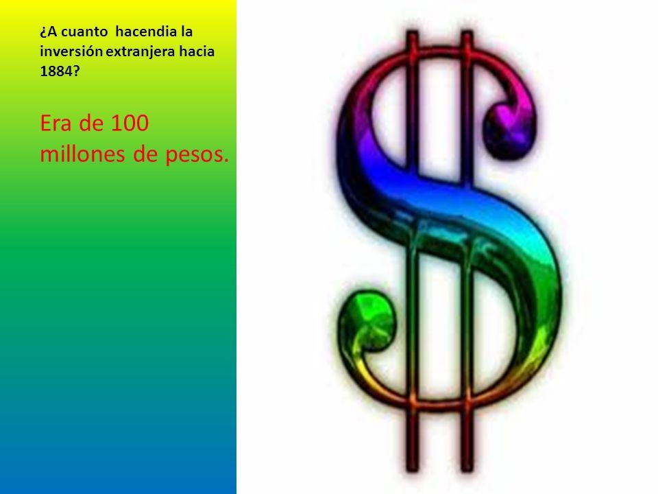 ¿A cuanto hacendia la inversión extranjera hacia 1884? Era de 100 millones de pesos.